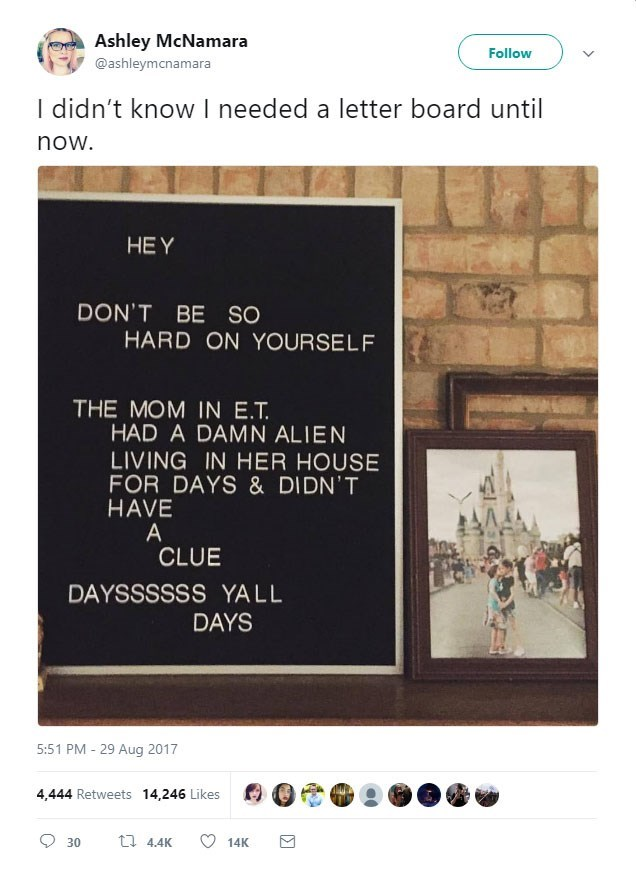 Text - Ashley McNamara Follow @ashleymcnamara I didn't know I needed a letter board until now. HEY DON'T BE SO HARD ON YOURSELF THE MOM IN E.T. HAD A DAMN ALIEN LIVING IN HER HOUSE FOR DAYS & DIDN'T HAVE A CLUE DAYSSSSSS YALL DAYS 5:51 PM 29 Aug 2017 4,444 Retweets 14,246 Likes t 4.4K 30 14K