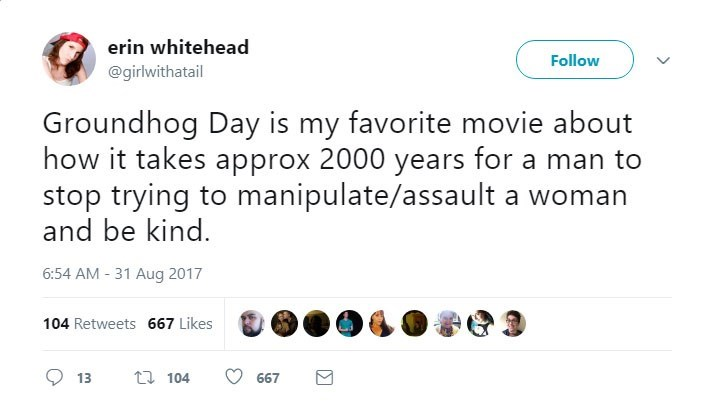 Text - erin whitehead Follow @girlwithatail Groundhog Day is my favorite movie about how it takes approx 2000 years for a man to stop trying to manipulate/assault a woman and be kind. 6:54 AM 31 Aug 2017 104 Retweets 667 Likes t 104 13 667 m