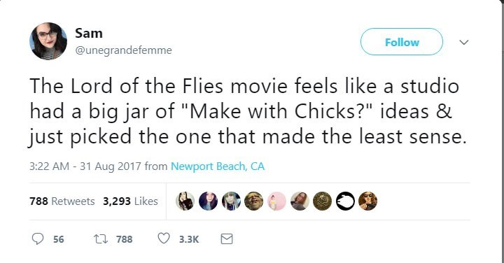 """Text - Sam Follow @unegrandefemme The Lord of the Flies movie feels like a studio had a big jar of """"Make with Chicks?"""" ideas & just picked the one that made the least 3:22 AM 31 Aug 2017 from Newport Beach, CA 788 Retweets 3,293 Likes t 788 56 3.ЗК"""
