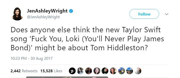 Text - JenAshleyWright @JenAshleyWright Follow Does anyone else think the new Taylor Swift song 'Fuck You, Loki (You'll Never Play James Bond)' might be about Tom Hiddleston? 10:23 PM - 30 Aug 2017 2,442 Retweets 15,528 Likes
