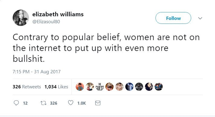 Text - elizabeth williams Follow @Elizasoul80 Contrary to popular belief, women are not on the internet to put up with even more bullshit. 7:15 PM-31 Aug 2017 326 Retweets 1,034 Likes GUEST t326 12 1.0K