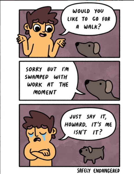 Cartoon - WOULD YOU LIKE TO GO FOR A WALK? SORRY 8UT Im SWAMPED WITH WORK AT THE MOMENT JUST SAY IT HOWARD. IT'S ME ISN'T IT? SAFELY ENDANGERED