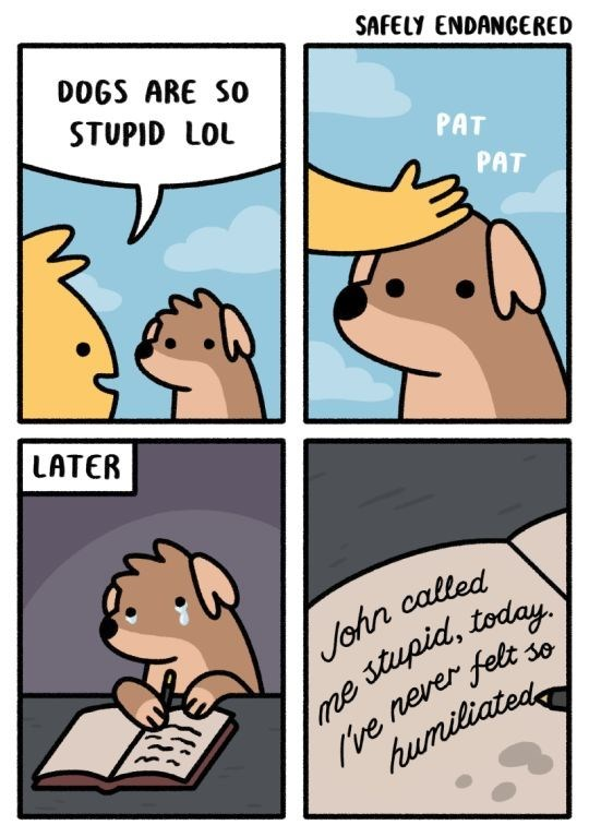 Cartoon - SAFELY ENDANGERED DOGS ARE SO STUPID LOL PAT PAT LATER John called ve nerer felt humiliated 30 me stupid, today.