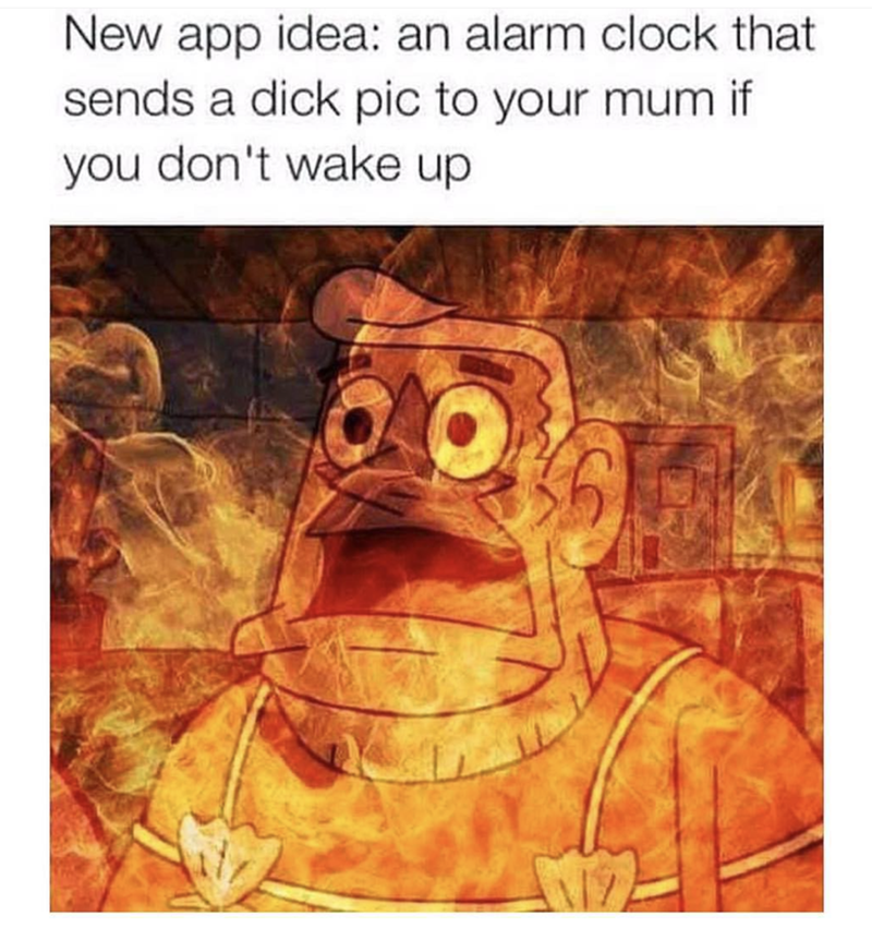 work meme - Text - New app idea: an alarm clock that sends a dick pic to your mum if you don't wake up
