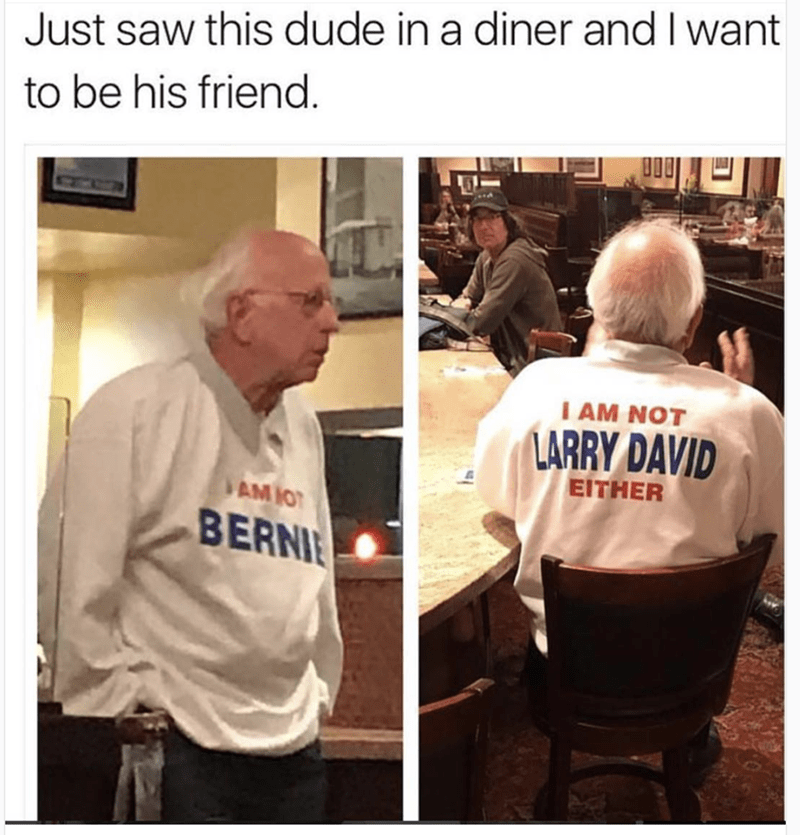 work meme - Job - Just saw this dude in a diner andIwant to be his friend. I AM NOT LARRY DAVID EITHER AM IO BERNIE