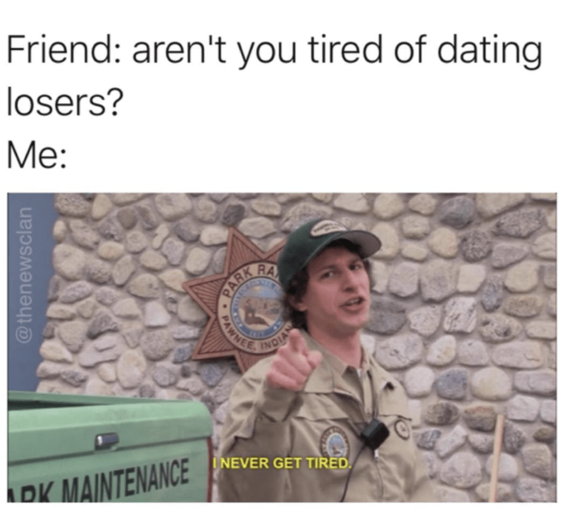 work meme - Text - Friend: aren't you tired of dating losers? Мe: RA PAWNEE INDIAN DK MAINTENANCE NEVER GET TIRED @thenewsclan PARK