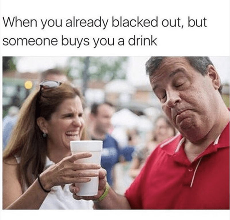 work meme - People - When you already blacked out, but someone buys you a drink