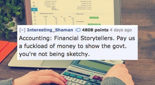 Text - [ Interesting Shaman Accounting: Financial Storytellers. Pay us a fuckload of money to show the govt. you're not being sketchy 4808 points 4 days ago TASE 15