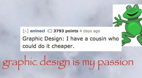 Text - [- enineci 3793 points 4 days ago Graphic Design: I have a cousin who could do it cheaper. graphic design is my passion