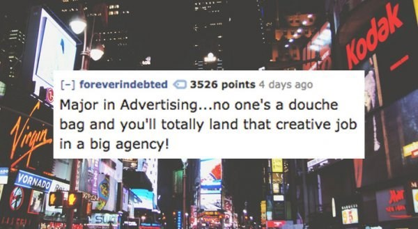 Advertising - Kodak [- foreverindebted 3526 points 4 days ago Major in Advertising...no one's a douche bag and you'll totally land that creative job in a big agency! VORNADO SUAT