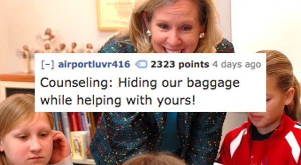 People - [-airportluvr416 2323 points 4 days ago Counseling: Hiding our baggage while helping with yours!