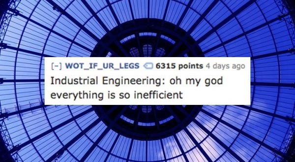 Text - wOT IF_UR LEGS6315 points 4 days ago Industrial Engineering: oh my god everything is so inefficient