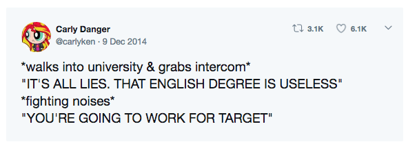 """Text - Carly Danger t7 3.1K 6.1K @carlyken - 9 Dec 2014 *walks into university & grabs intercom* """"IT'S ALL LIES. THAT ENGLISH DEGREE IS USELESS"""" *fighting noises* """"YOU'RE GOING TO WORK FOR TARGET"""""""