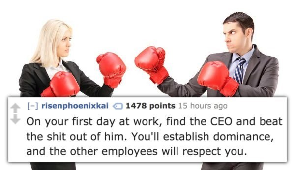 Boxing glove - [] risenphoenixkai 1478 points 15 hours ago On your first day at work, find the CEO and beat the shit out of him. You'll establish dominance, and the other employees will respect you.