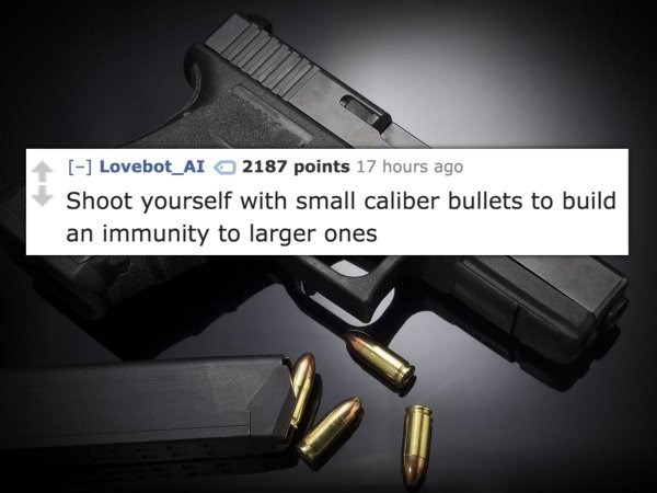 Gun - [] Lovebot_AI2187 points 17 hours ago Shoot yourself with small caliber bullets to build an immunity to larger ones