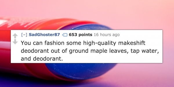 Text - [- SadGhoster87 653 points 16 hours ago You can fashion some high-quality makeshift deodorant out of ground maple leaves, tap water, and deodorant