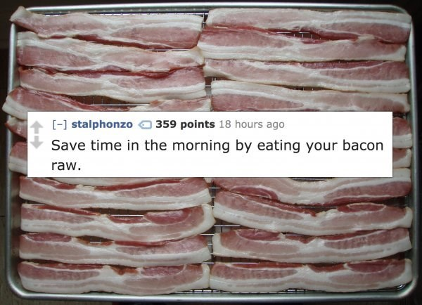 Animal fat - [-] stalphonzo 359 points 18 hours ago Save time in the morning by eating your bacon raw.