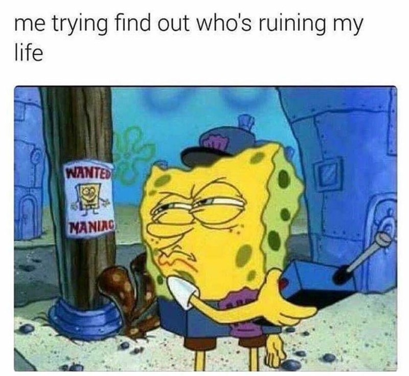 Funny meme about Spongebob Squarepants trying to figure out who who is ruining his life, it's himself.