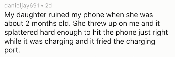Text - danieljay691 2d My daughter ruined my phone when she was about 2 months old. She threw up on me and it splattered hard enough to hit the phone just right while it was charging and it fried the charging port.