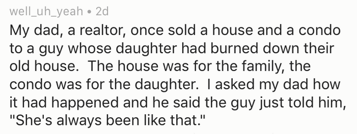 """Text - well_uh_yeah 2d My dad, a realtor, once sold a house and a condo guy whose daughter had burned down their old house. The house was for the family, the condo was for the daughter. I asked my dad how it had happened and he said the guy just told him, """"She's always been like that."""""""