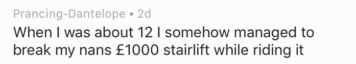Text - Prancing-Dantelope 2d When I was about 12 I somehow managed to break my nans £1000 stairlift while riding it