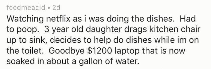 Text - feedmeacid 2d Watching netflix as i was doing the dishes. Had to poop. 3 year old daughter drags kitchen chair up to sink, decides to help do dishes while im the toilet. Goodbye $1200 laptop that is now soaked in about a gallon of water.