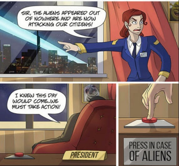 Cartoon - SIR, THE AUENS APPEARED OUT OF NOWHERE AND ARE NOW ATTACKING OUR CITIZENS! I KNEW THIS DAY WOULD COME..WE MUST TAKE ACTION! PRESS IN CASE PRESIDENT OF ALIENS