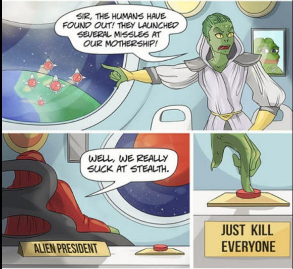 Cartoon - SIR, THE HUMANS HAVE FOUND OUT! THEY LAUNCHED SEVERAL MISSLES AT OUR MOTHERSHIP! WELL, WE REALLY SUCK AT STEALTH JUST KILL EVERYONE ALIEN PRESIDENT