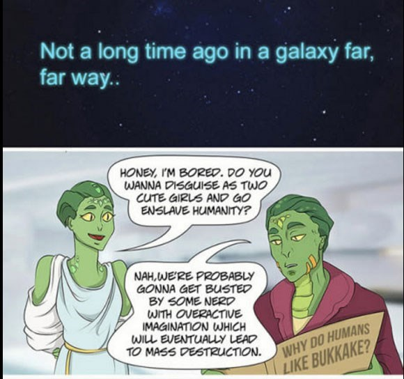 Cartoon - Not a long time ago in a galaxy far, far way.. HONEY, IM BORED. DO YOu WANNA DISGUISE AS TWO CUTE GIRLS AND GO ENSLAVE HUMANITY? NAH,WERE PROBABLY GONNA GET BUSTED BY SOME NERD WITH OVERACTIVE IMAGINATION WHICH WILL EVENTUALLY LEAD TO MASS DESTRUCTION WHY DO HUMANS LIKE BUKKAKE?