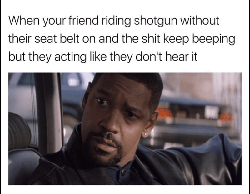 Sideways Denzel Washington about when friend not buckling their seatbelt and they hear that ringing.