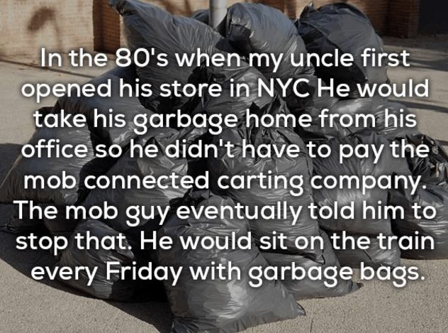 Text - In the 80's when my uncle first opened his store in NYC He would take his garbage home from his office so he didn't have to pay the mob connected carting company The mob guyeventually told him to stop that. He would sit on the train every Friday with garbage bags.