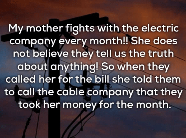 Text - My mother fights with the electric company every month!! She does not believe they tell us the truth about anything! So when they called her for the bill she told them to call the cable company that they took her money for the month.