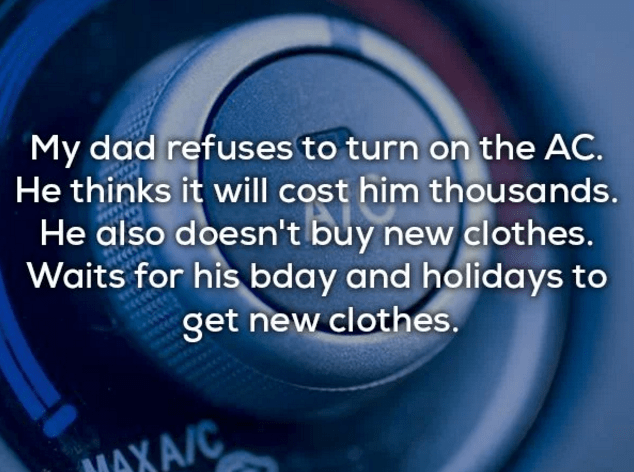 Text - My dad refuses to turn on the AC. He thinks it will cost him thousands. He also doesn't buy new clothes. Waits for his bday and holidays to get new clothes. MAXA/C