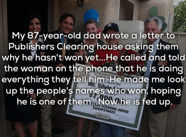 Text - My 87-year-old dad wrote a letter to Publishers Clearing house asking them why he hasn't won yet...He called and told the woman on the phone that he is doing Mr.Silvic everything they tell him. He made me look up the people's names whowon. hoping he is one of them... Nowhe is fed up. CLEARING HOUSE SWEEPSTAKES pch.com