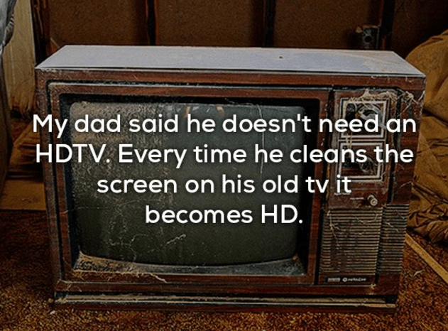 Screen - My dad said he doesn't need an HDTV, Every time he cleans the screen on his old tv it becomes HD.