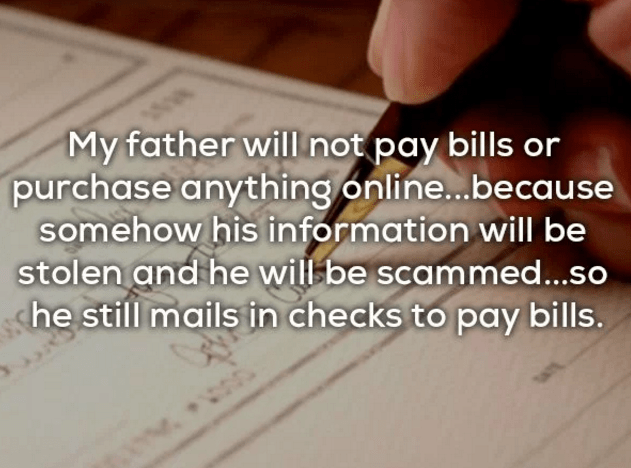 Text - My father will not pay bills or purchase anything online...because somehow his information will be stolen and he will be scammed...so he still mails in checks to pay bills.