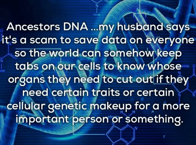 Text - Ancestors DNA...my husband says it's a scam to save data on everyone so the world can somehow keep tabs on our cells to know whose organs they need to cut out if they need certain traits or certain cellular genetic makeup for a more important person or something.