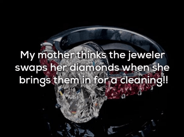 Ring - My mother thinks the jeweler swaps her diamonds when she brings themin for a cleaning!