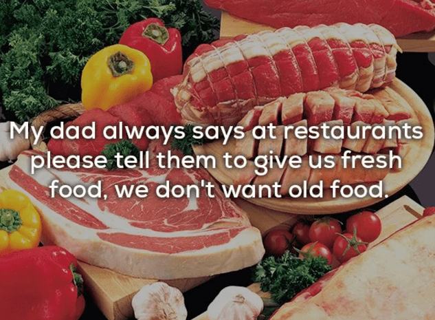 Food - My dad always says at restaurants please tell them to give us fresh food, we don't want old food