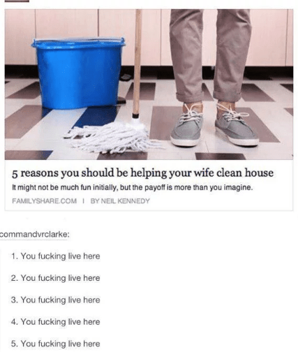 Product - 5 reasons you should be helping your wife clean house It might not be much fun initially, but the payoff is more than you imagine. BY NEIL KENNEDY FAMILYSHARE.COM commandvrclarke: 1. You fucking live here 2. You fucking live here 3. You fucking live here 4. You fucking live here 5. You fucking live here