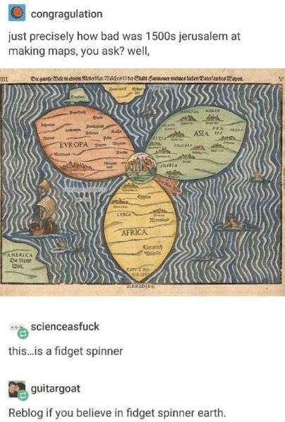 Text - congragulation just precisely how bad was 1500s jerusalem at making maps, you ask? well, Dicgante Wd tn dnan KicrMat ddcsttbr etat Samea miaes liefen atanheeap ot NEBEN een PER ASIA EVROPAp caLDrA LTBLA AFRICA Rlegn e AMERICA CAPrEs0 NAJPE ERIDIDS scienceasfuck this...is a fidget spinner guitargoat Reblog if you believe in fidget spinner earth.