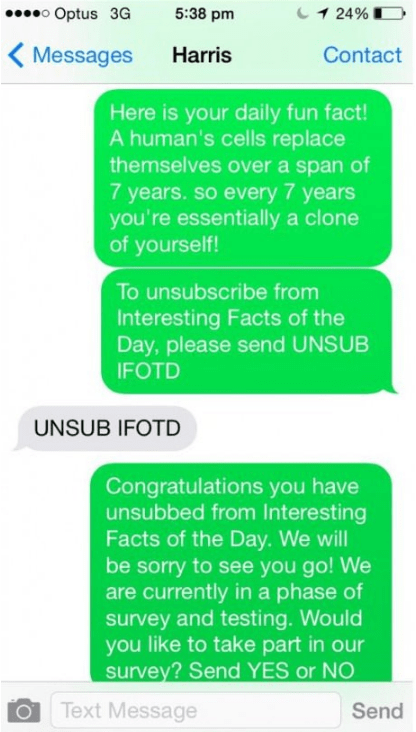 Text - o Optus 3G 1 24% 5:38 pm Contact Messages Harris Here is your daily fun fact! A human's cells replace themselves over a span of 7 years. so every 7 years you're essentially a clone of yourself! To unsubscribe from Interesting Facts of the Day, please send UNSUB IFOTD UNSUB IFOTD Congratulations you have unsubbed from Interesting Facts of the Day. We will be sorry to see you go! We are currently in a phase of survey and testing. Would you like to take part in our survey? Send YES or NO Tex