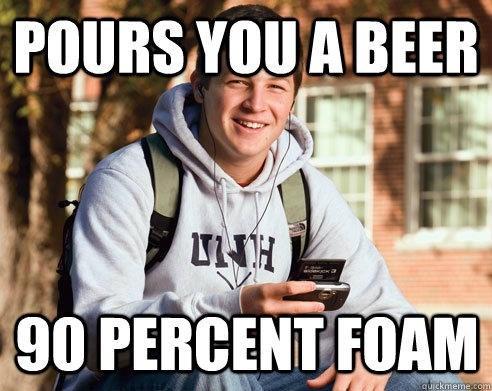 Internet meme - POURS YOU A BEER 90 PERCENT FOAM quickmeme.comm