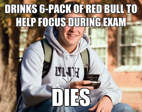 Text - DRINKS 6-PACK OF RED BULL TO HELP FOCUS DURING EXAM H DIES quickmeme.com