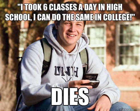 """Font - """"ITOOK 6 CLASSES A DAY IN HIGH SCHOOL, I CAN DO THE SAME IN COLLEGE!"""" DIES quickmeme.com"""