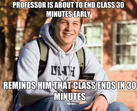 Internet meme - PROFESSOR IS ABOUT TO END CLASS 30 MINUTES EARLY REMINDS HIM THAT CLASS ENDS IN 30 MINUTES EL