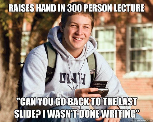 """Product - RAISES HAND IN 300 PERSON LECTURE ct CAN YOU GOBACKTO THE LAST SLIDE?I WASN'T DONE WRITING"""" quickmeme.com"""