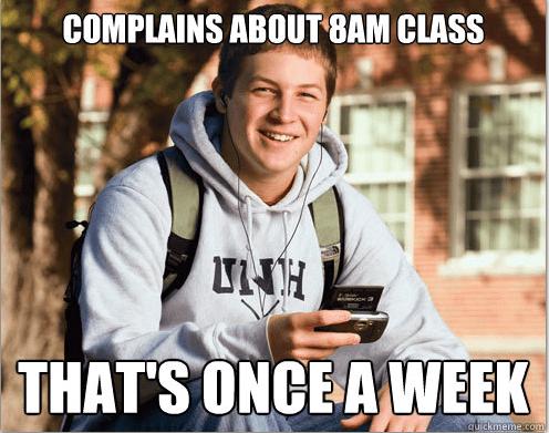 Photo caption - COMPLAINS ABOUT 8AM CLASS THAT'S ONCE A WEEK quickmeme.com