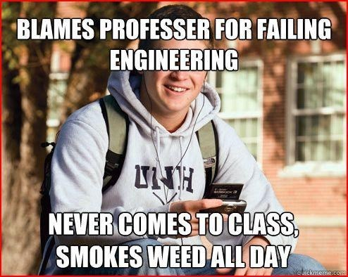 Photo caption - BLAMES PROFESSER FOR FAILING ENGINEERING H NEVER COMES TOCLASS SMOKES WEED ALL DAY cUickmeme.com