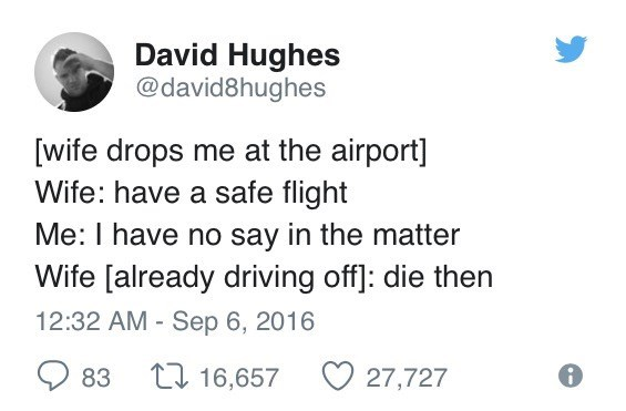 Text - David Hughes @david8hughes [wife drops me at the airport] Wife: have a safe flight Me: I have no say in the matter Wife [already driving off]: die then 12:32 AM Sep 6, 2016 L 16,657 83 27,727